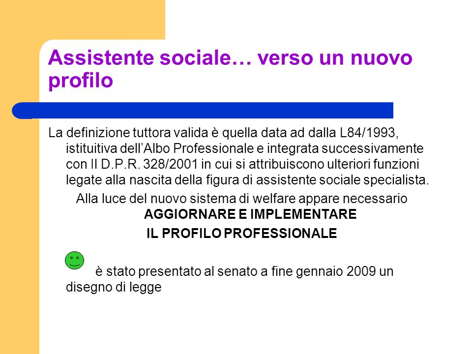 Assistente sociale… verso un nuovo profilo La definizione tuttora valida è quella data ad dalla L84/1993, istituitiva dellAlbo Professionale e integra