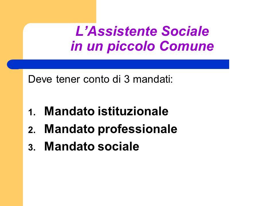 LAssistente Sociale in un piccolo Comune Deve tener conto di 3 mandati: 1. Mandato istituzionale 2. Mandato professionale 3. Mandato sociale