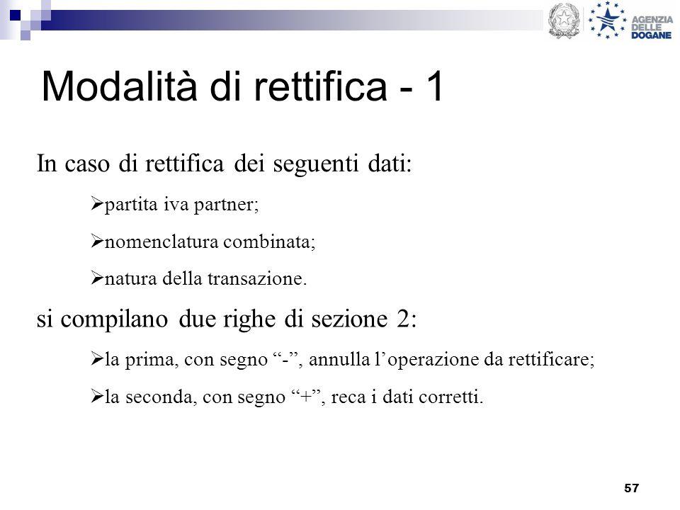 57 Modalità di rettifica - 1 In caso di rettifica dei seguenti dati: partita iva partner; nomenclatura combinata; natura della transazione. si compila