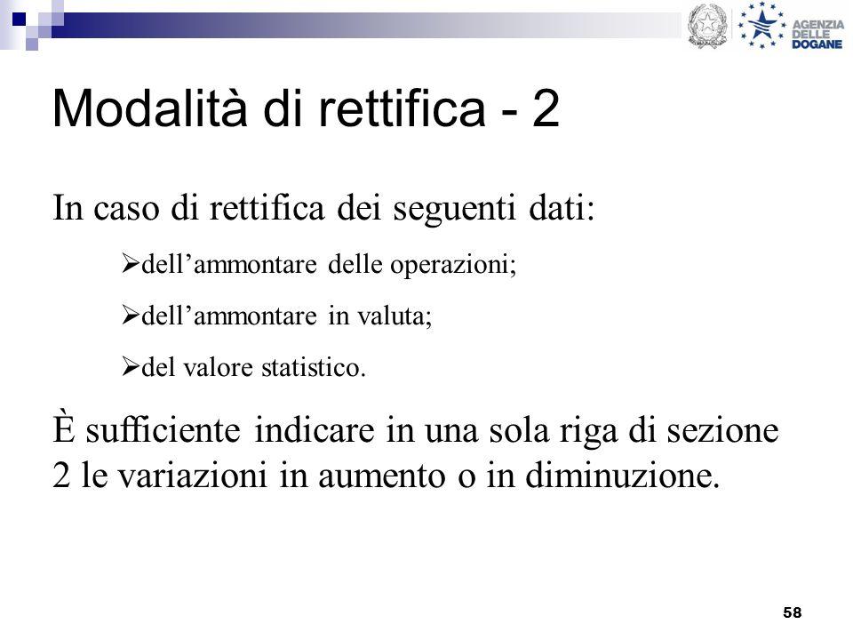 58 Modalità di rettifica - 2 In caso di rettifica dei seguenti dati: dellammontare delle operazioni; dellammontare in valuta; del valore statistico. È