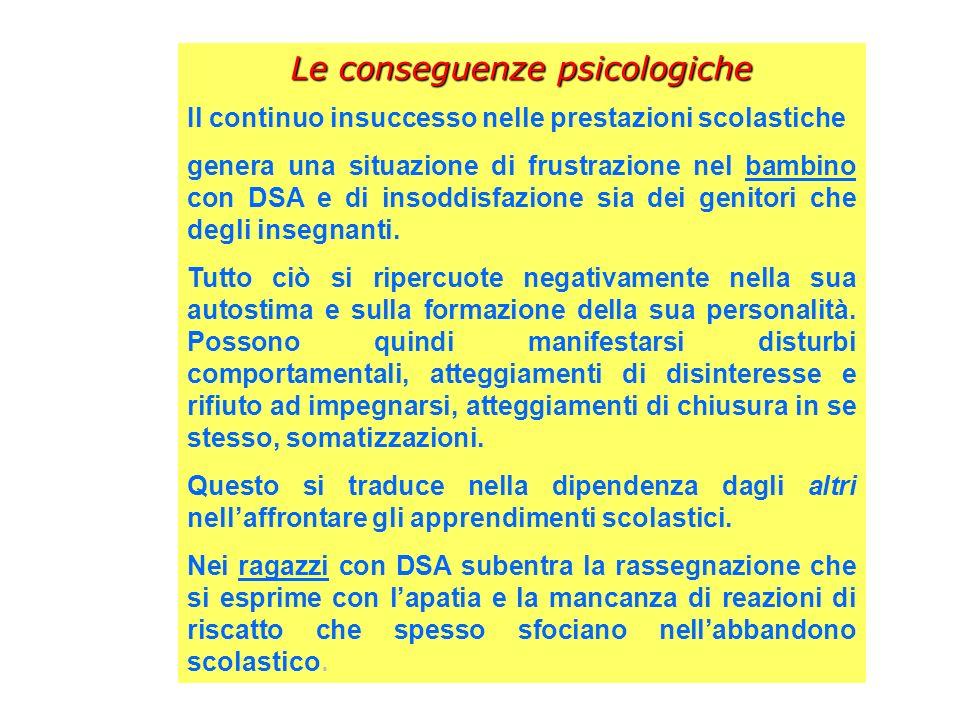 Le conseguenze psicologiche Il continuo insuccesso nelle prestazioni scolastiche genera una situazione di frustrazione nel bambino con DSA e di insodd