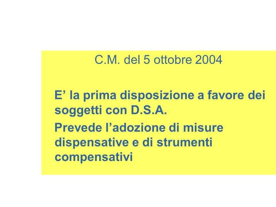 C.M. del 5 ottobre 2004 E la prima disposizione a favore dei soggetti con D.S.A. Prevede ladozione di misure dispensative e di strumenti compensativi