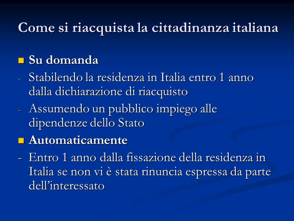 Come si riacquista la cittadinanza italiana Su domanda Su domanda - Stabilendo la residenza in Italia entro 1 anno dalla dichiarazione di riacquisto -