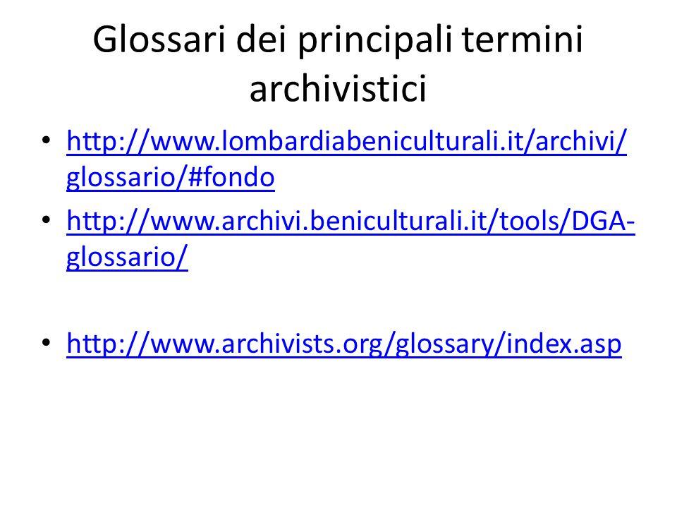 Glossari dei principali termini archivistici http://www.lombardiabeniculturali.it/archivi/ glossario/#fondo http://www.lombardiabeniculturali.it/archi
