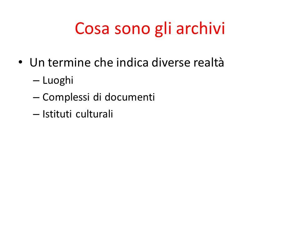 Un termine che indica diverse realtà – Luoghi – Complessi di documenti – Istituti culturali Cosa sono gli archivi
