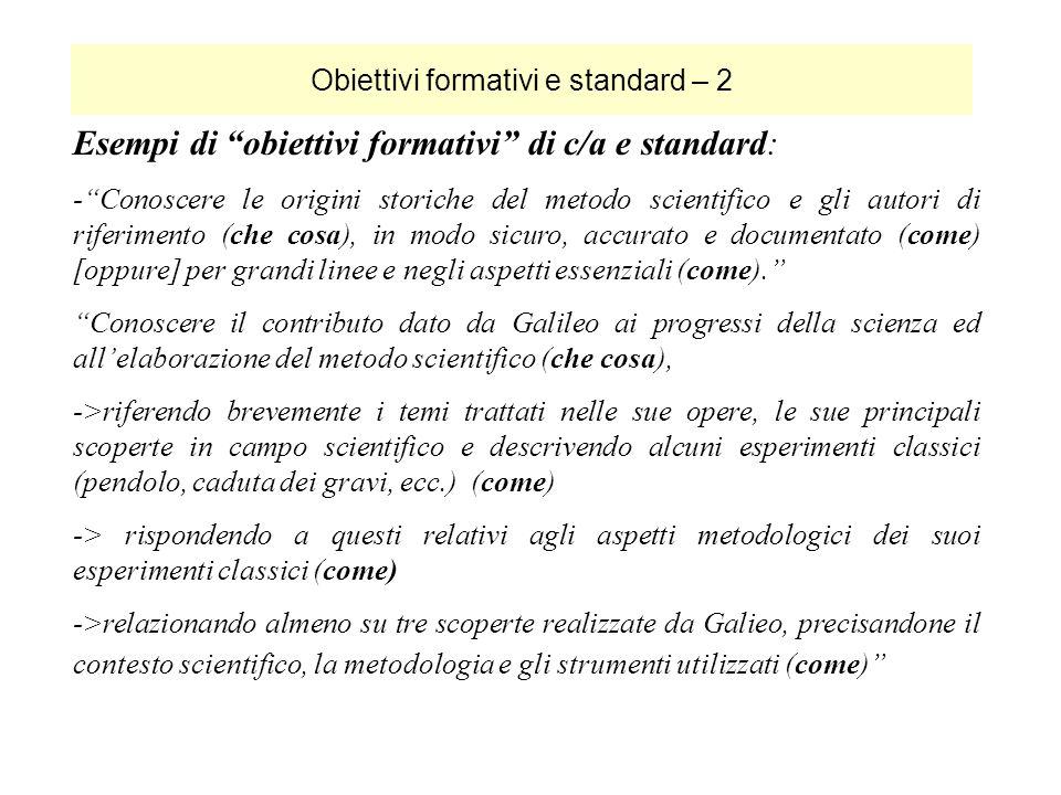 Obiettivi formativi e standard – 2 Esempi di obiettivi formativi di c/a e standard: -Conoscere le origini storiche del metodo scientifico e gli autori