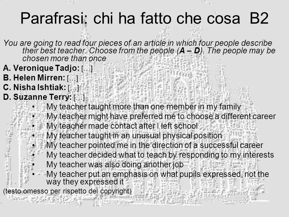 Parafrasi: chi ha fatto che cosa B2 You are going to read four pieces of an article in which four people describe their best teacher. Choose from the