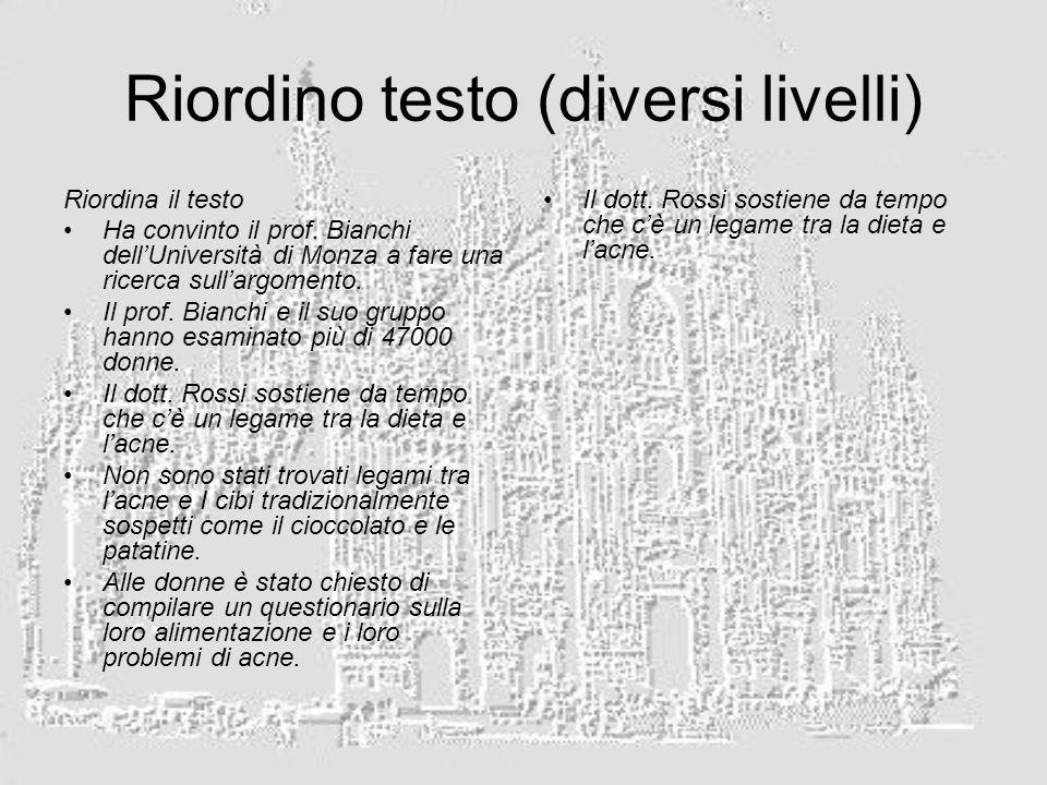 Riordino testo (diversi livelli) Riordina il testo Ha convinto il prof. Bianchi dellUniversità di Monza a fare una ricerca sullargomento. Il prof. Bia