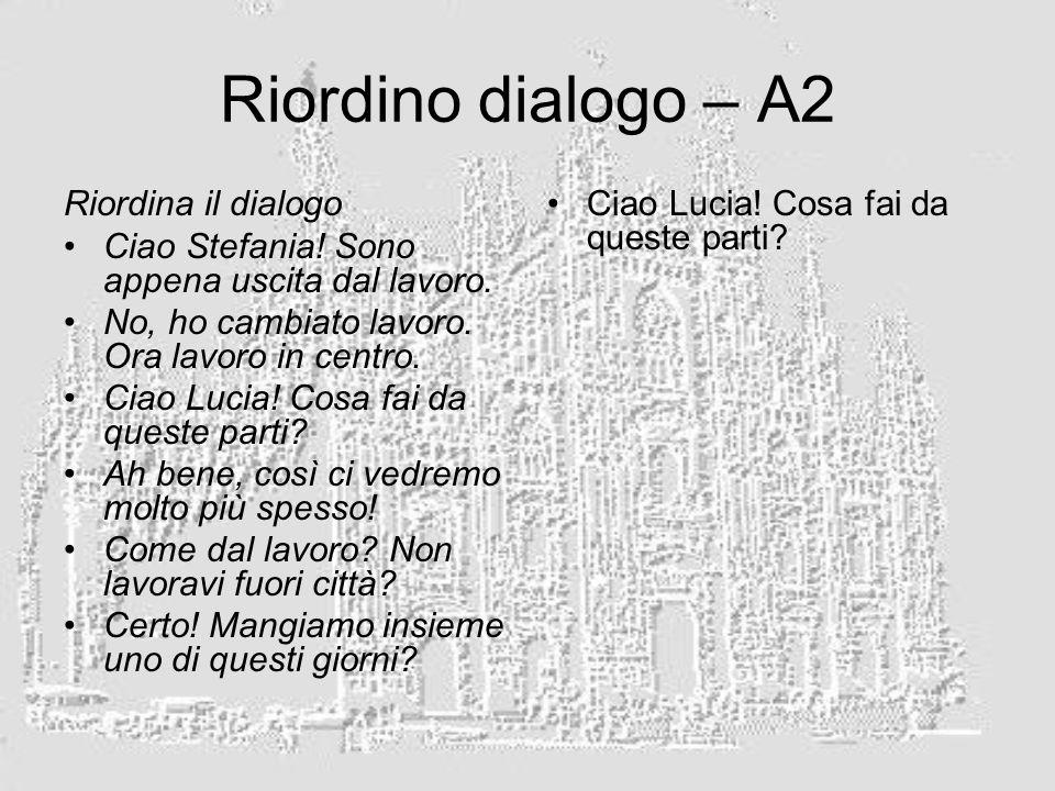 Riordino dialogo – A2 Riordina il dialogo Ciao Stefania! Sono appena uscita dal lavoro. No, ho cambiato lavoro. Ora lavoro in centro. Ciao Lucia! Cosa