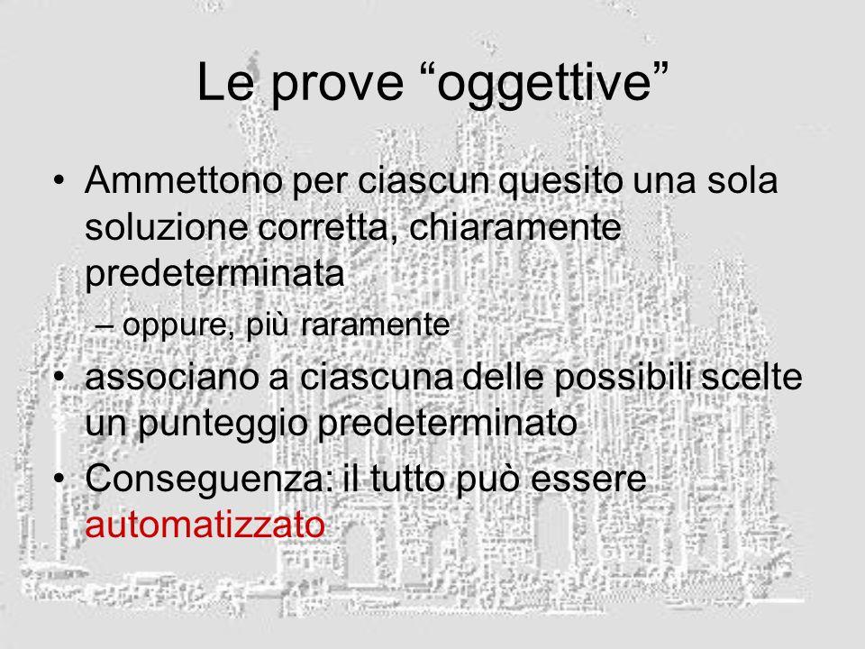 Le prove oggettive Ammettono per ciascun quesito una sola soluzione corretta, chiaramente predeterminata –oppure, più raramente associano a ciascuna delle possibili scelte un punteggio predeterminato Conseguenza: il tutto può essere automatizzato