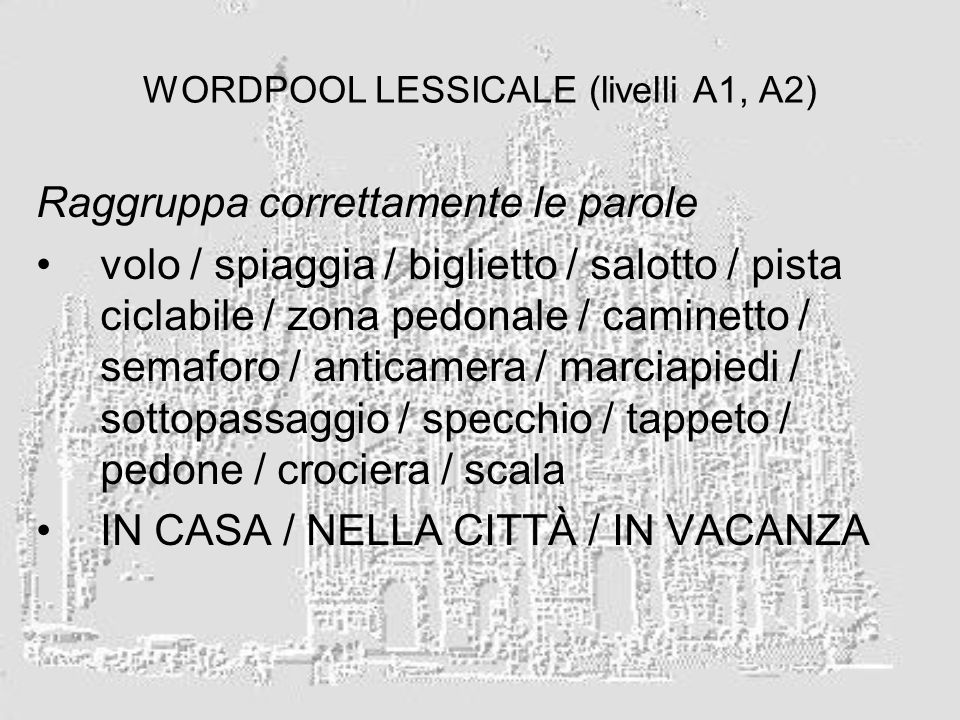 WORDPOOL LESSICALE (livelli A1, A2) Raggruppa correttamente le parole volo / spiaggia / biglietto / salotto / pista ciclabile / zona pedonale / caminetto / semaforo / anticamera / marciapiedi / sottopassaggio / specchio / tappeto / pedone / crociera / scala IN CASA / NELLA CITTÀ / IN VACANZA