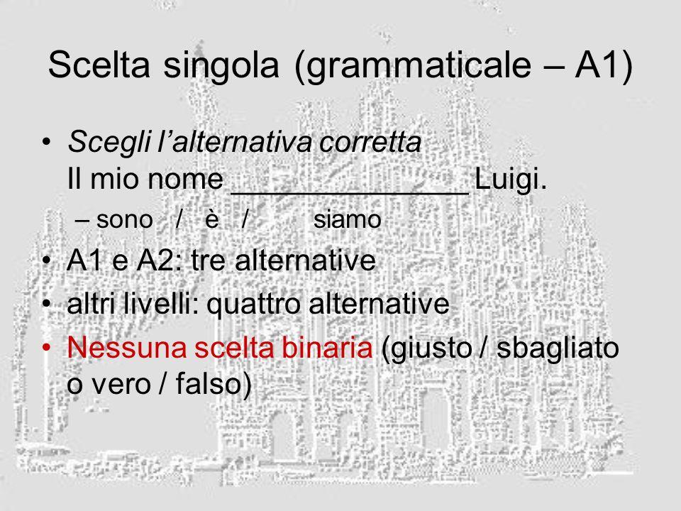 Scelta singola (grammaticale – A1) Scegli lalternativa corretta Il mio nome ______________ Luigi. –sono / è / siamo A1 e A2: tre alternative altri liv