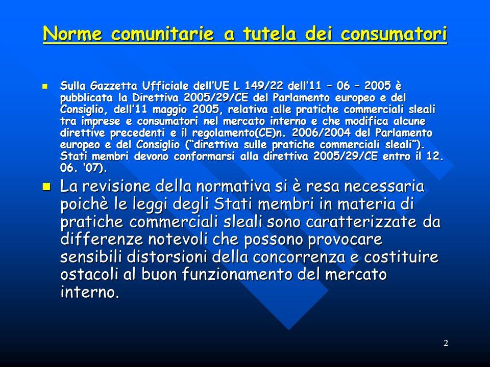 2 Norme comunitarie a tutela dei consumatori Sulla Gazzetta Ufficiale dellUE L 149/22 dell11 – 06 – 2005 è pubblicata la Direttiva 2005/29/CE del Parlamento europeo e del Consiglio, dell11 maggio 2005, relativa alle pratiche commerciali sleali tra imprese e consumatori nel mercato interno e che modifica alcune direttive precedenti e il regolamento(CE)n.
