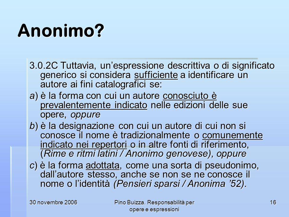 30 novembre 2006Pino Buizza. Responsabilità per opere e espressioni 16 Anonimo? 3.0.2C Tuttavia, unespressione descrittiva o di significato generico s