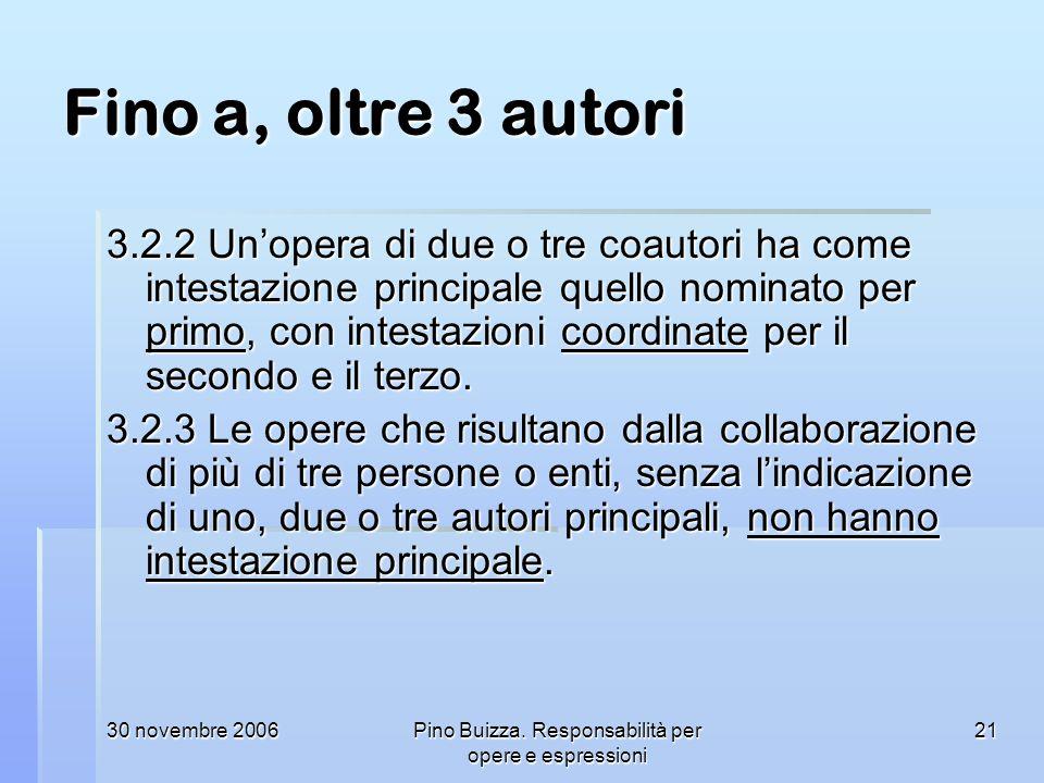 30 novembre 2006Pino Buizza. Responsabilità per opere e espressioni 21 Fino a, oltre 3 autori 3.2.2 Unopera di due o tre coautori ha come intestazione