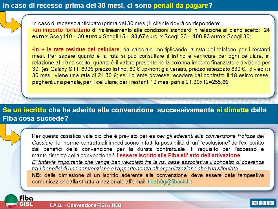 F.A.Q. - Convenzione FIBA / H3G In caso di recesso prima dei 30 mesi, ci sono penali da pagare? In caso di recesso anticipato (prima dei 30 mesi) il c