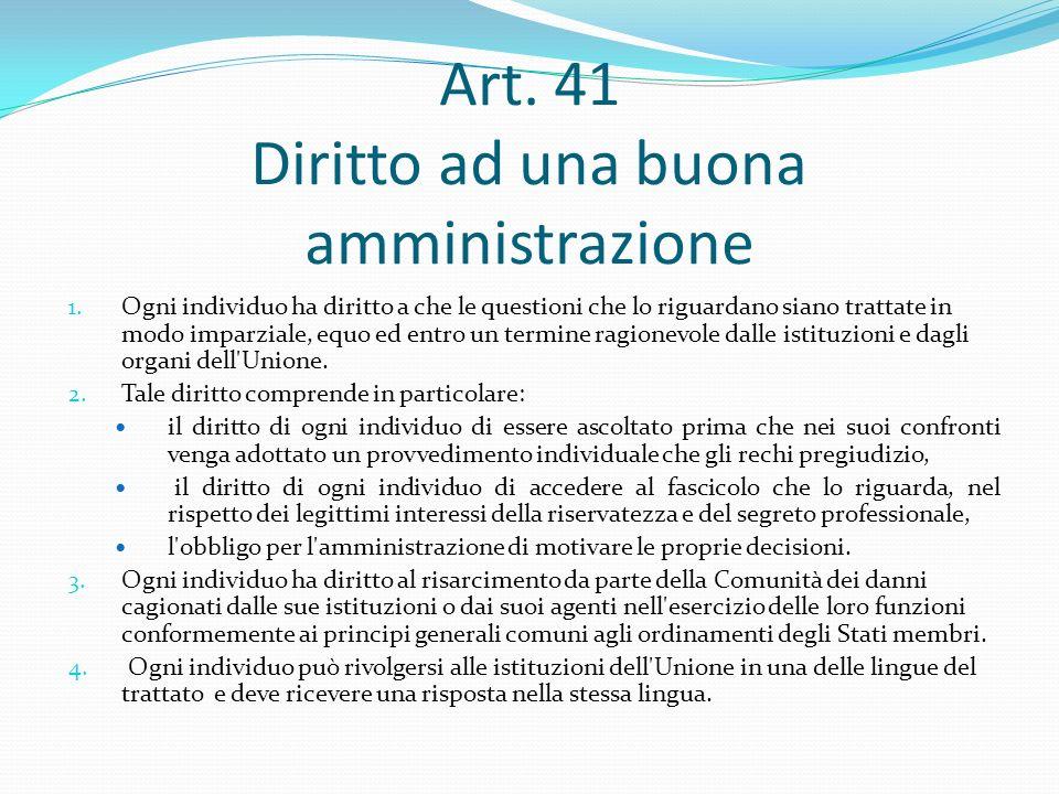 Art. 41 Diritto ad una buona amministrazione 1. Ogni individuo ha diritto a che le questioni che lo riguardano siano trattate in modo imparziale, equo