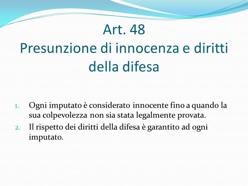 Art. 48 Presunzione di innocenza e diritti della difesa 1. Ogni imputato è considerato innocente fino a quando la sua colpevolezza non sia stata legal