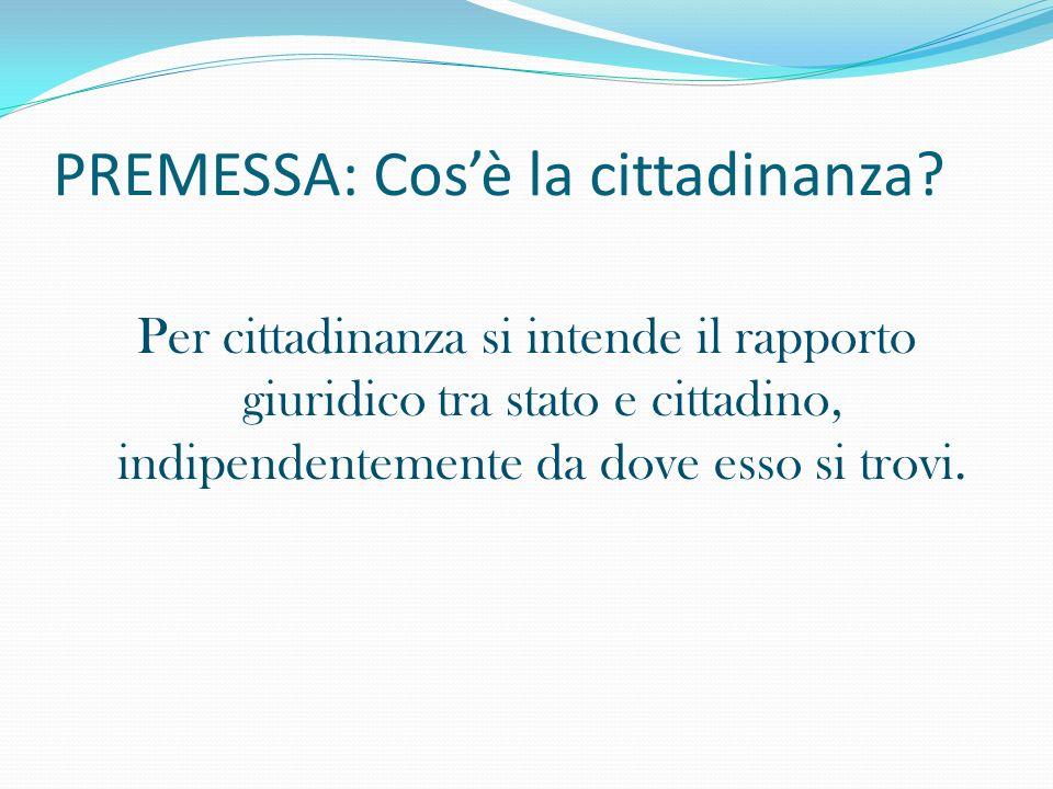 PREMESSA: Cosè la cittadinanza? Per cittadinanza si intende il rapporto giuridico tra stato e cittadino, indipendentemente da dove esso si trovi.