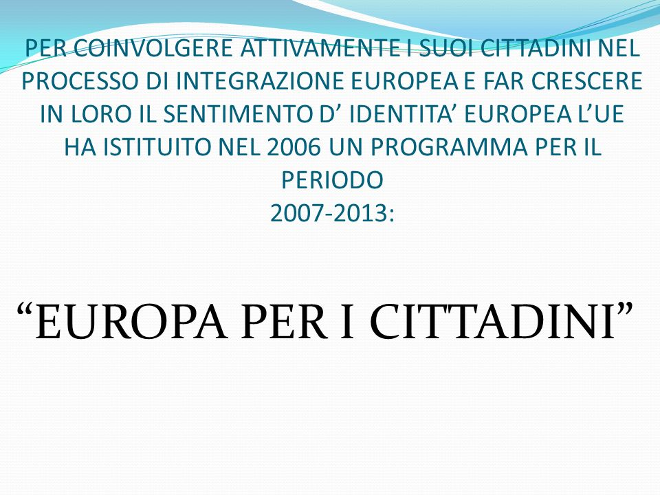 PER COINVOLGERE ATTIVAMENTE I SUOI CITTADINI NEL PROCESSO DI INTEGRAZIONE EUROPEA E FAR CRESCERE IN LORO IL SENTIMENTO D IDENTITA EUROPEA LUE HA ISTIT