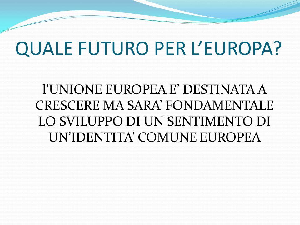 QUALE FUTURO PER LEUROPA? lUNIONE EUROPEA E DESTINATA A CRESCERE MA SARA FONDAMENTALE LO SVILUPPO DI UN SENTIMENTO DI UNIDENTITA COMUNE EUROPEA