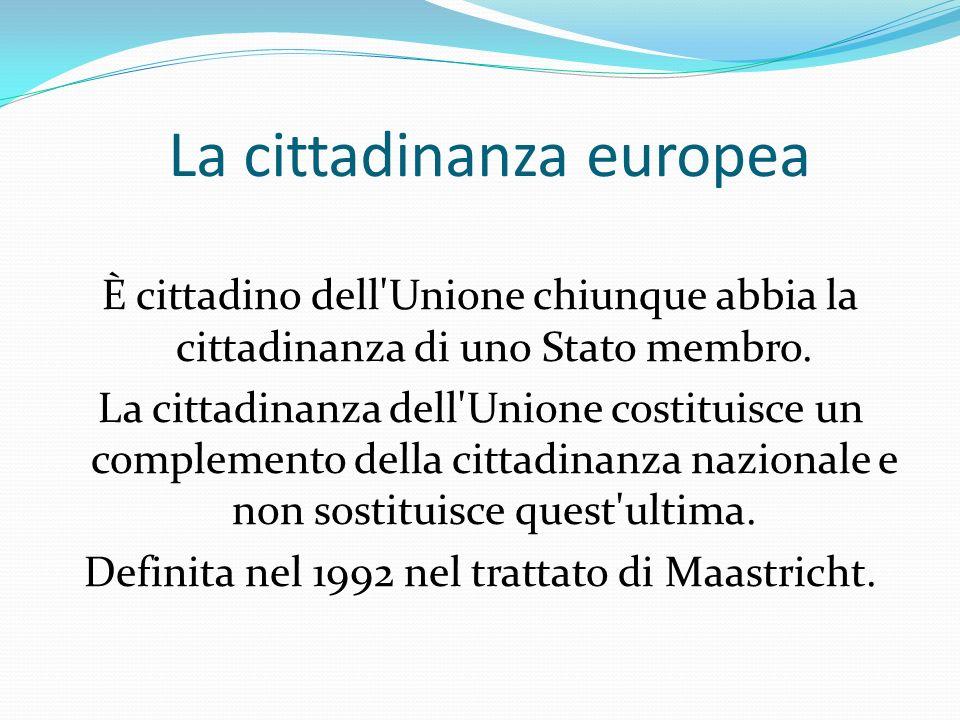 La cittadinanza europea È cittadino dell'Unione chiunque abbia la cittadinanza di uno Stato membro. La cittadinanza dell'Unione costituisce un complem