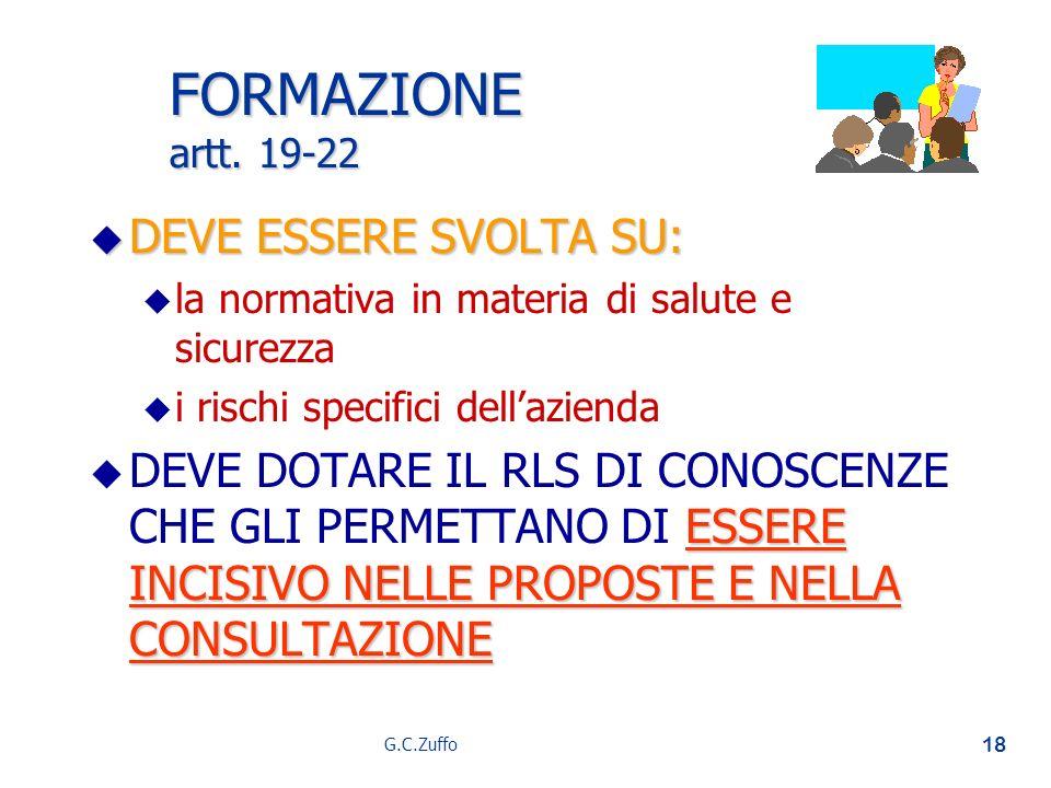 G.C.Zuffo 18 FORMAZIONE artt. 19-22 u DEVE ESSERE SVOLTA SU: u u la normativa in materia di salute e sicurezza u u i rischi specifici dellazienda u ES