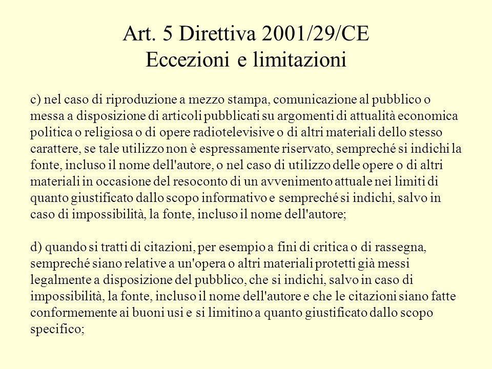 Art. 5 Direttiva 2001/29/CE Eccezioni e limitazioni c) nel caso di riproduzione a mezzo stampa, comunicazione al pubblico o messa a disposizione di ar