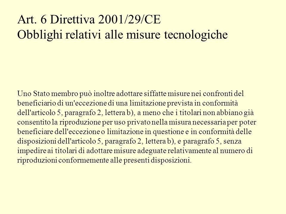 Art. 6 Direttiva 2001/29/CE Obblighi relativi alle misure tecnologiche Uno Stato membro può inoltre adottare siffatte misure nei confronti del benefic