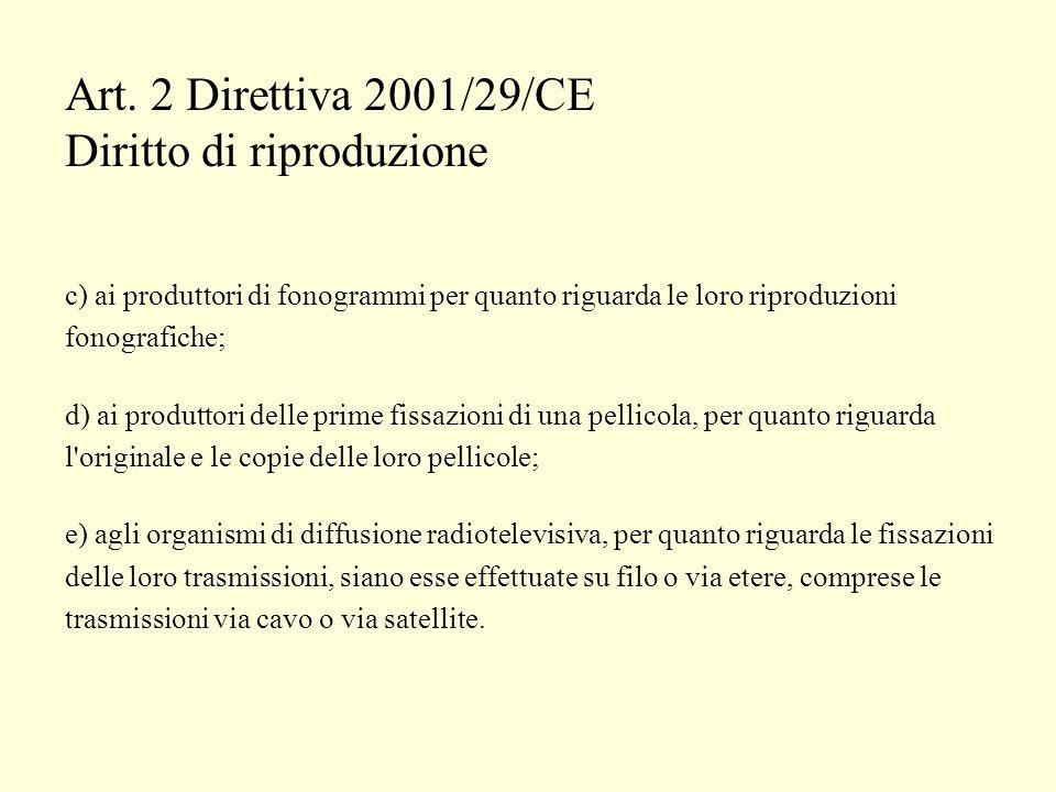 Art. 2 Direttiva 2001/29/CE Diritto di riproduzione c) ai produttori di fonogrammi per quanto riguarda le loro riproduzioni fonografiche; d) ai produt