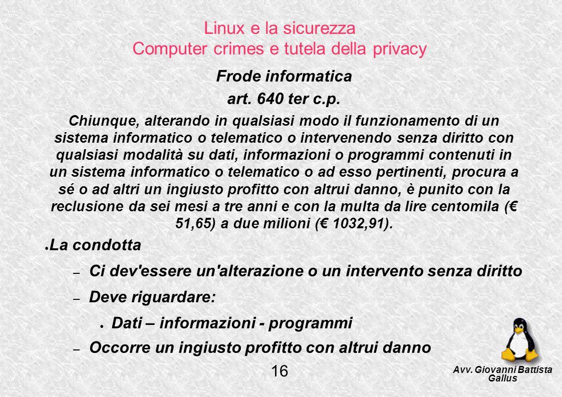 Linux e la sicurezza Computer crimes e tutela della privacy Frode informatica art. 640 ter c.p. Chiunque, alterando in qualsiasi modo il funzionamento