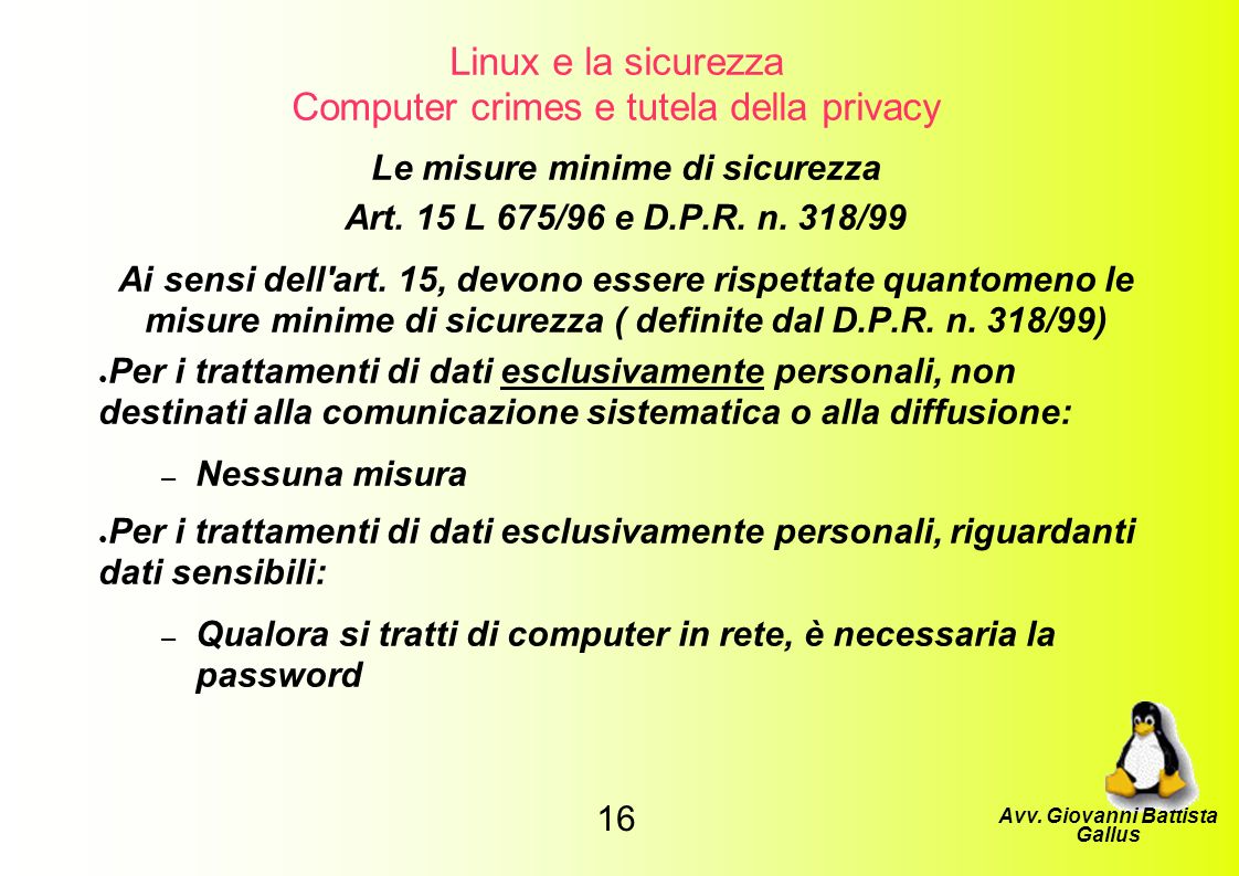 Linux e la sicurezza Computer crimes e tutela della privacy Le misure minime di sicurezza Art. 15 L 675/96 e D.P.R. n. 318/99 Ai sensi dell'art. 15, d