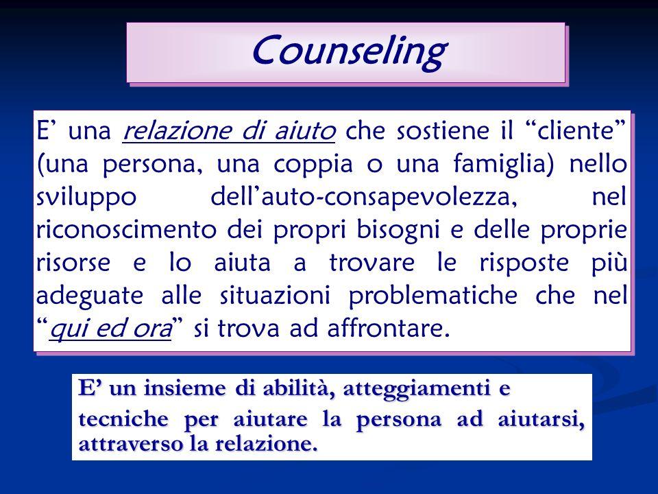 Counseling E un insieme di abilità, atteggiamenti e tecniche per aiutare la persona ad aiutarsi, attraverso la relazione.