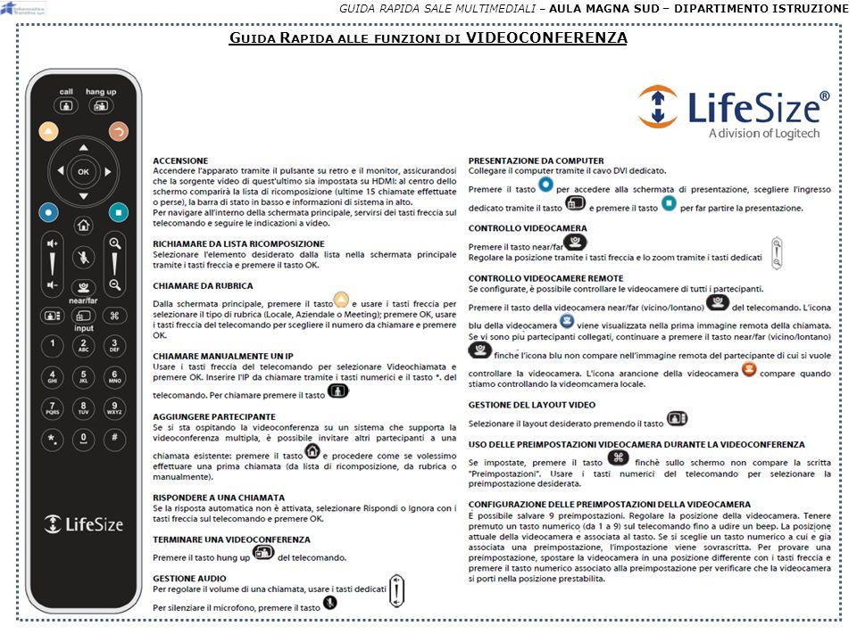 GUIDA RAPIDA SALE MULTIMEDIALI – AULA MAGNA SUD – DIPARTIMENTO ISTRUZIONE E FFETTUAZIONE DI UNA VIDEOCONFERENZA Dopo aver attivato la videoconferenza, per effettuare una chiamata, con il telecomando LIFESIZE, ci sono 3 possibilità: 1 DALLA RUBRICA selezionare la rubrica con il tasto «FRECCIA GIALLA», selezionare un nominativo con i tasti «freccia», premere «OK» DA LISTA CHIAMATE RECENTI selezionare con i tasti «freccia» una chiamata recente al centro dello schermo e premere «OK» sul telecomando A B CON UN NUMERO VIDEO* selezionare con i tasti «freccia» licona «Video», inserire il numero di sala o indirizzo IP o numero ISDN (preceduto dallo 01) da chiamare, premere «OK» e poi «CALL» sul telecomando C Tasto FRECCIA GIALLA Tasto CALL 2 * Tale modalità prevede di avere prenotato un numero di sala virtuale oppure avere un riferimento remoto da chiamare.