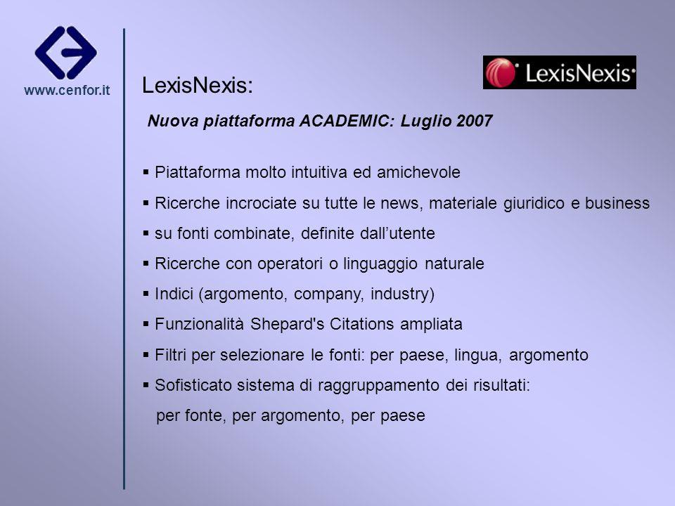 www.cenfor.it LexisNexis: Nuova piattaforma ACADEMIC: Luglio 2007 Piattaforma molto intuitiva ed amichevole Ricerche incrociate su tutte le news, mate