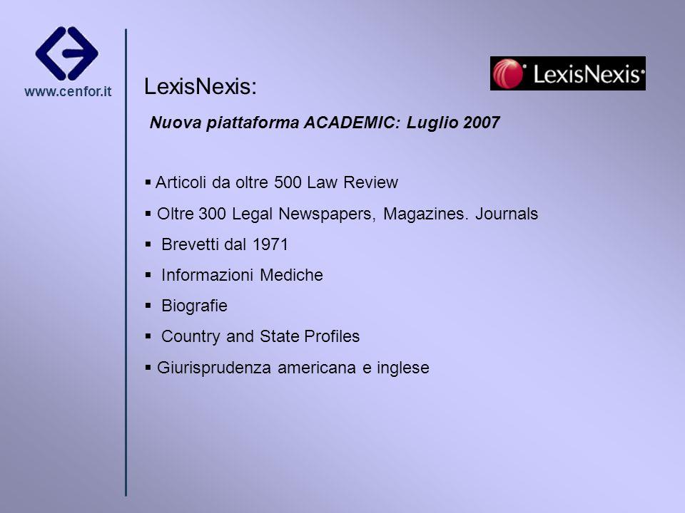 www.cenfor.it LexisNexis: Nuova piattaforma ACADEMIC: Luglio 2007 Articoli da oltre 500 Law Review Oltre 300 Legal Newspapers, Magazines. Journals Bre