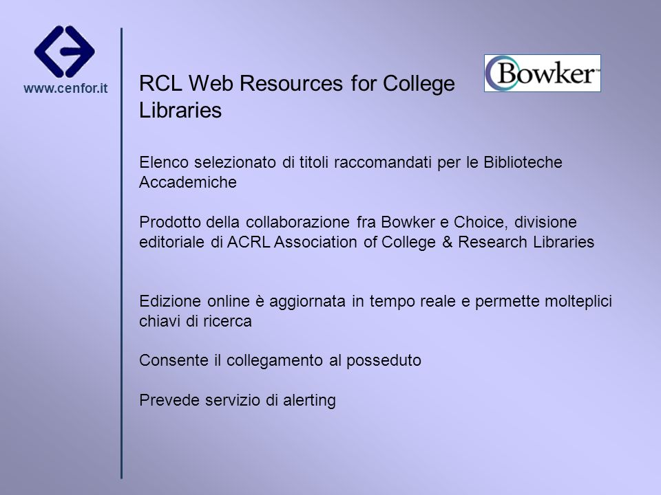 www.cenfor.it RCL Web Resources for College Libraries Elenco selezionato di titoli raccomandati per le Biblioteche Accademiche Prodotto della collaborazione fra Bowker e Choice, divisione editoriale di ACRL Association of College & Research Libraries Edizione online è aggiornata in tempo reale e permette molteplici chiavi di ricerca Consente il collegamento al posseduto Prevede servizio di alerting