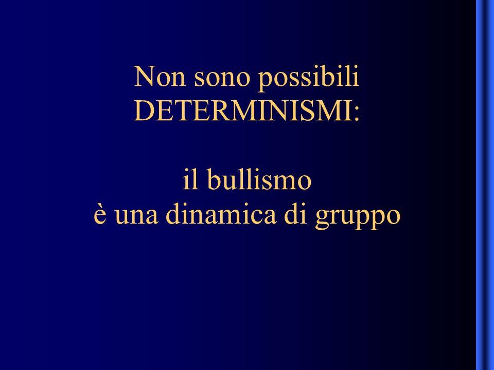 Non sono possibili DETERMINISMI: il bullismo è una dinamica di gruppo