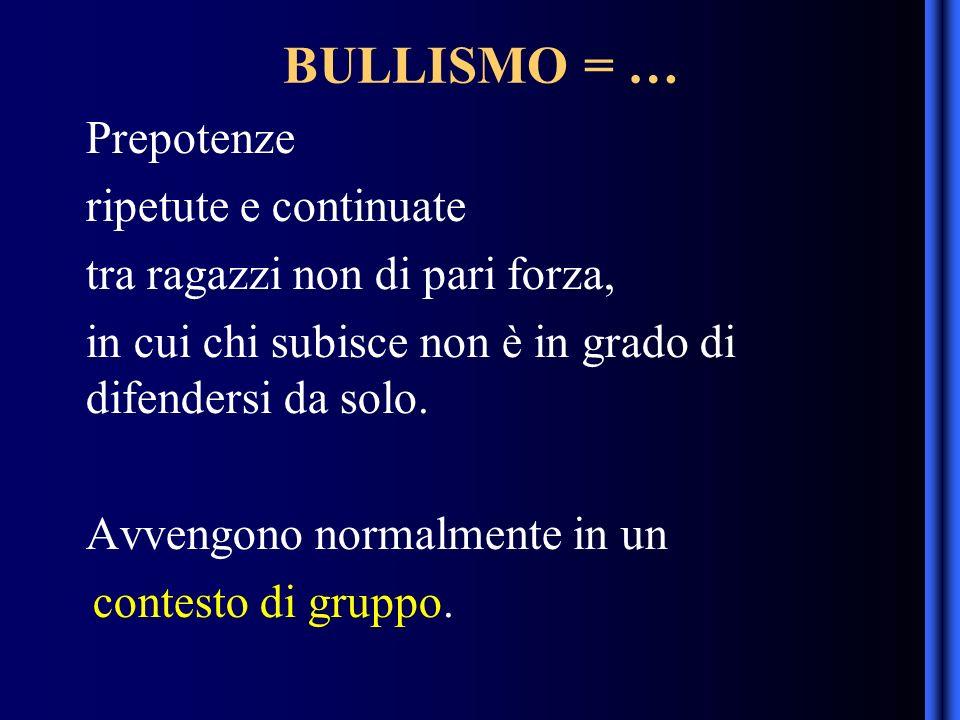 BULLISMO = … Prepotenze ripetute e continuate tra ragazzi non di pari forza, in cui chi subisce non è in grado di difendersi da solo.