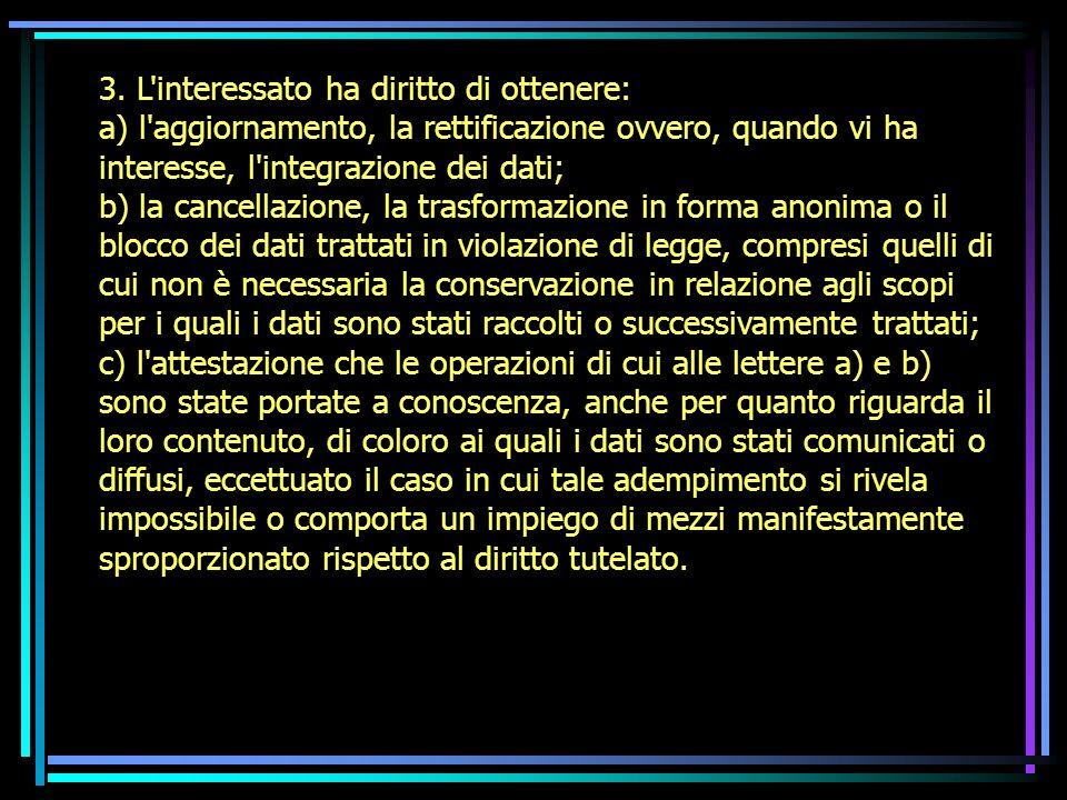 3. L'interessato ha diritto di ottenere: a) l'aggiornamento, la rettificazione ovvero, quando vi ha interesse, l'integrazione dei dati; b) la cancella