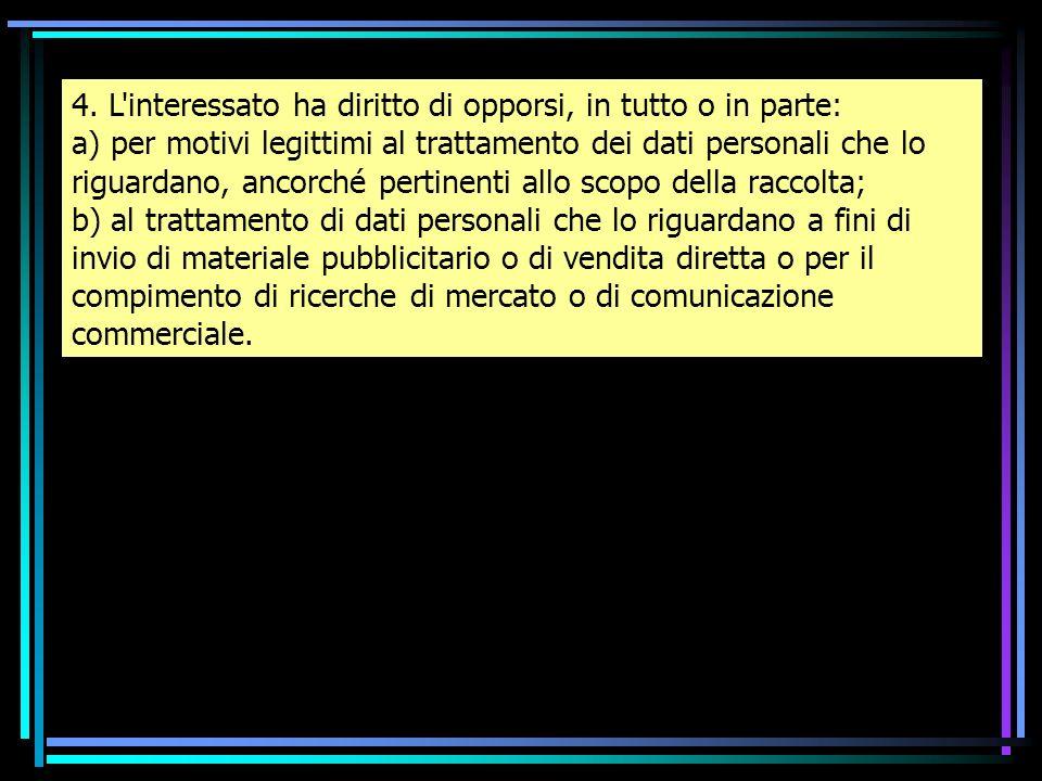 4. L'interessato ha diritto di opporsi, in tutto o in parte: a) per motivi legittimi al trattamento dei dati personali che lo riguardano, ancorché per