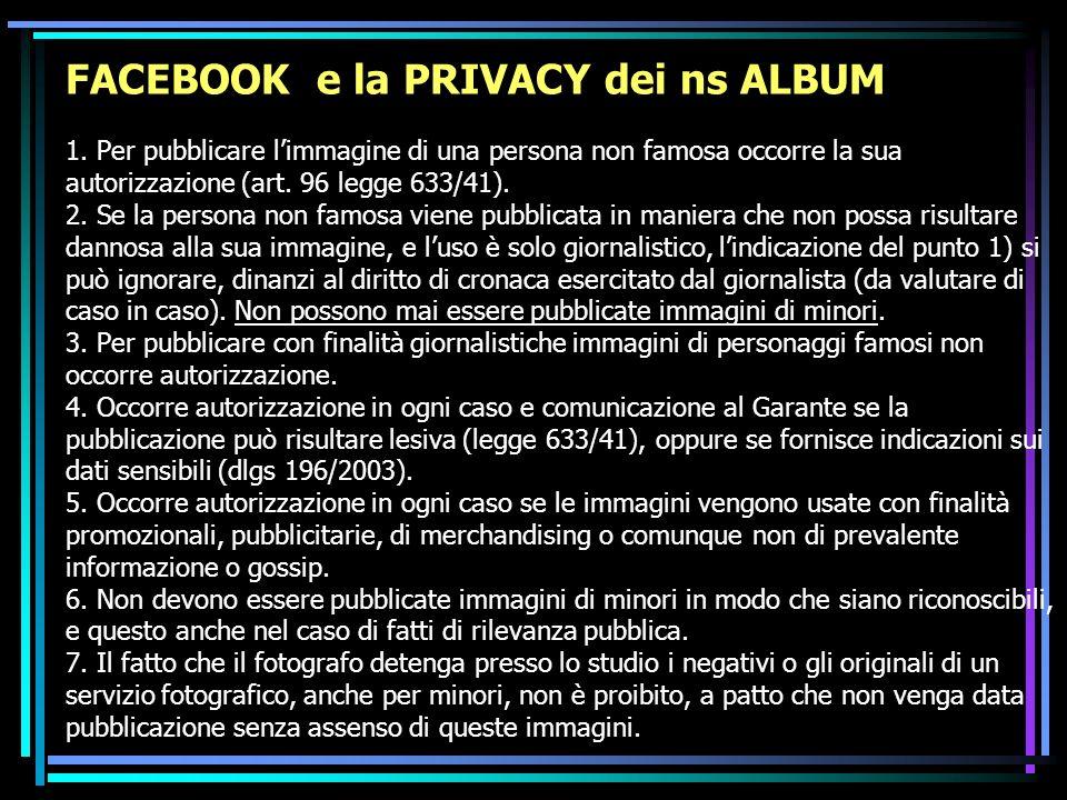 FACEBOOK e la PRIVACY dei ns ALBUM 1. Per pubblicare limmagine di una persona non famosa occorre la sua autorizzazione (art. 96 legge 633/41). 2. Se l