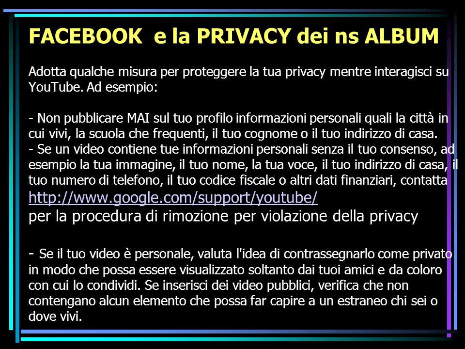 FACEBOOK e la PRIVACY dei ns ALBUM Adotta qualche misura per proteggere la tua privacy mentre interagisci su YouTube. Ad esempio: - Non pubblicare MAI