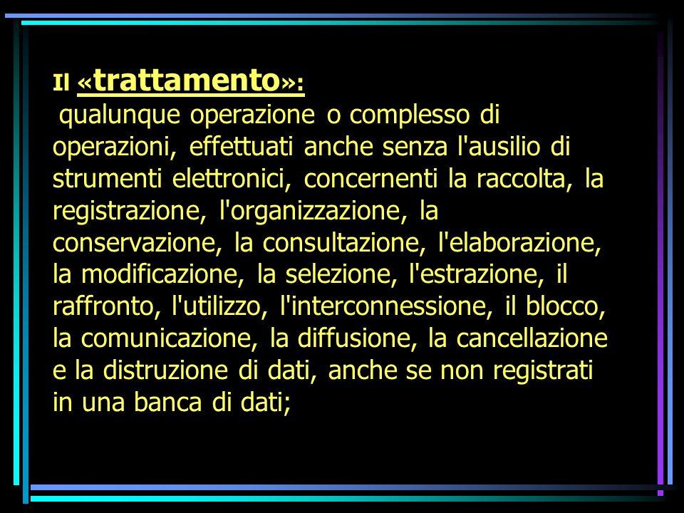 Il « trattamento »: qualunque operazione o complesso di operazioni, effettuati anche senza l'ausilio di strumenti elettronici, concernenti la raccolta
