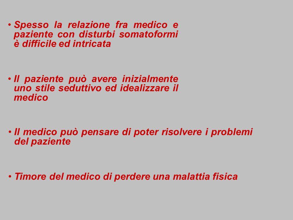 Spesso la relazione fra medico e paziente con disturbi somatoformi è difficile ed intricata Il paziente può avere inizialmente uno stile seduttivo ed idealizzare il medico Il medico può pensare di poter risolvere i problemi del paziente Timore del medico di perdere una malattia fisica