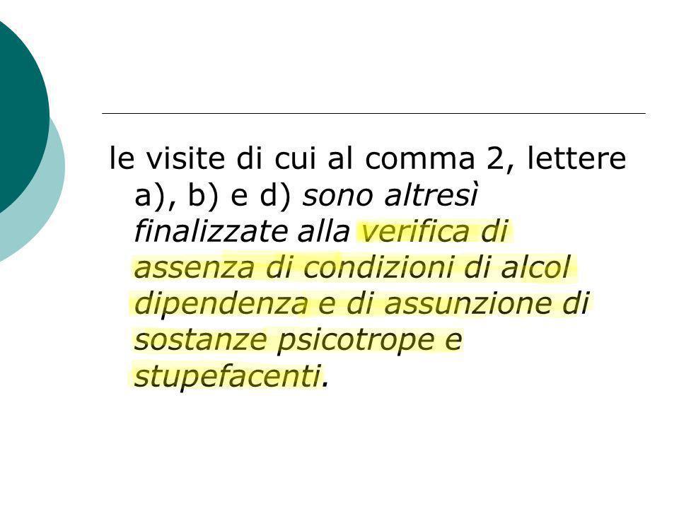 le visite di cui al comma 2, lettere a), b) e d) sono altresì finalizzate alla verifica di assenza di condizioni di alcol dipendenza e di assunzione d