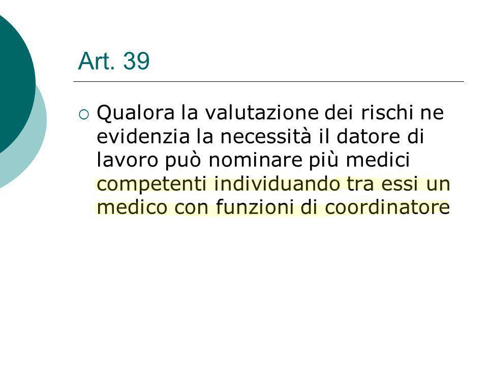 Art. 39 Qualora la valutazione dei rischi ne evidenzia la necessità il datore di lavoro può nominare più medici competenti individuando tra essi un me
