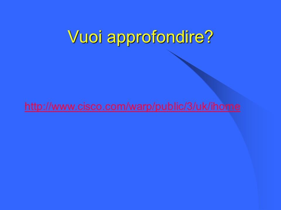 Vuoi approfondire? http://www.cisco.com/warp/public/3/uk/ihome