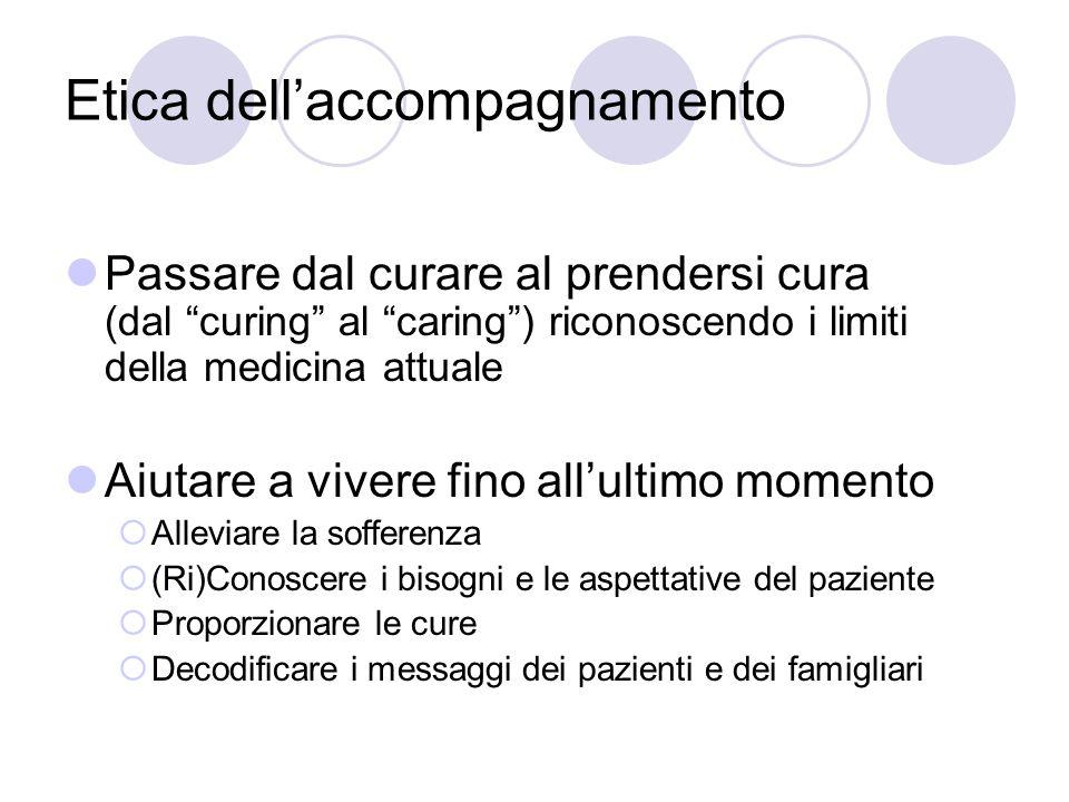 Etica dellaccompagnamento Passare dal curare al prendersi cura (dal curing al caring) riconoscendo i limiti della medicina attuale Aiutare a vivere fi