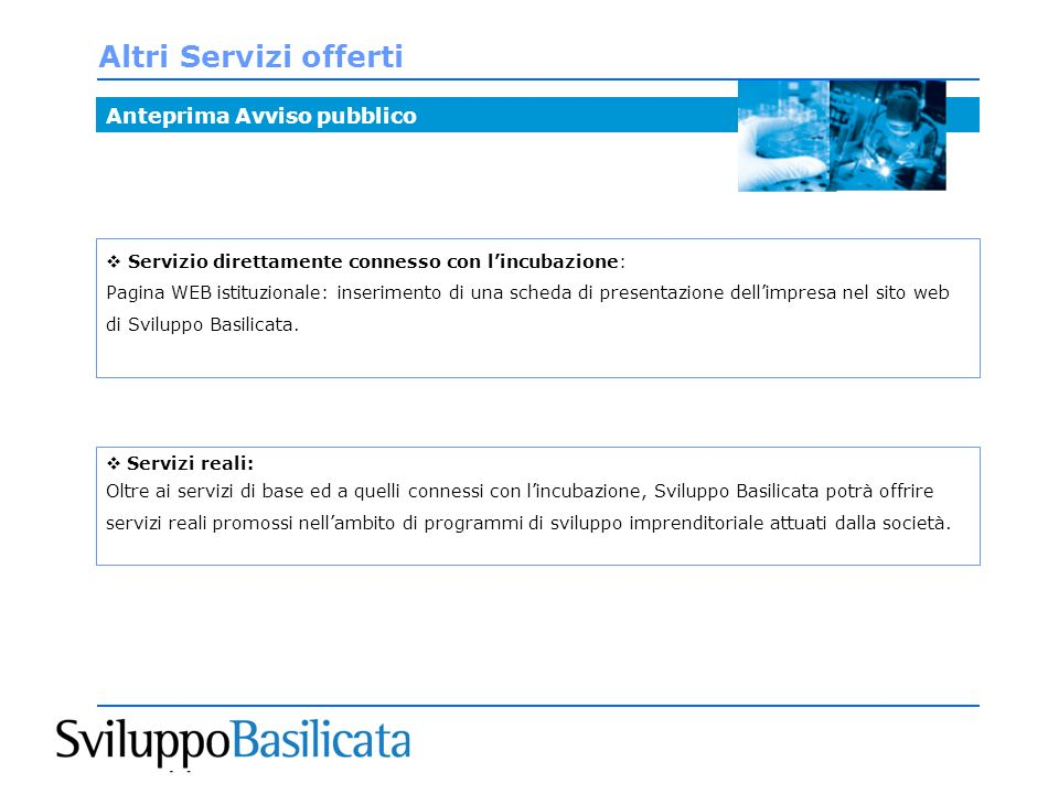 Altri Servizi offerti Anteprima Avviso pubblico Servizio direttamente connesso con lincubazione: Pagina WEB istituzionale: inserimento di una scheda di presentazione dellimpresa nel sito web di Sviluppo Basilicata.